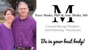 Peter Minke, PhD and Amy Minke, MS are Licensed Massage Therapists and Aston-Patterning Practitioners
